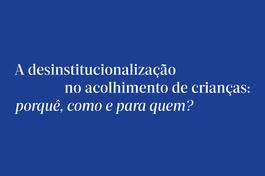A desinstitucionalização no acolhimento de crianças: porquê, como e para quem?