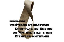 Seminário Práticas Educativas Criativas no Ensino da Matemática e das Ciências Naturais